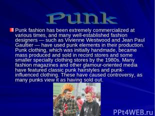 Punk fashion has been extremely commercialized at various times, and many well-e