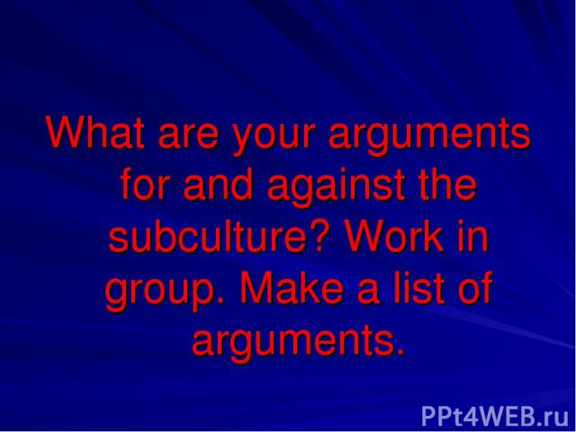 What are your arguments for and against the subculture? Work in group. Make a list of arguments.