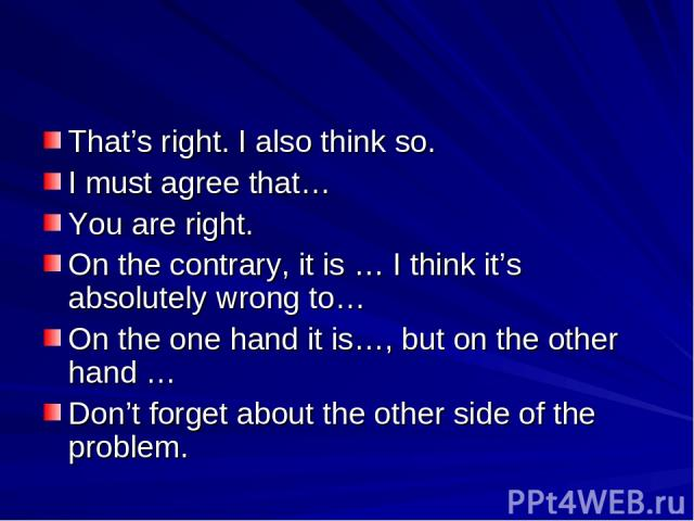 That's right. I also think so. I must agree that… You are right. On the contrary, it is … I think it's absolutely wrong to… On the one hand it is…, but on the other hand … Don't forget about the other side of the problem.