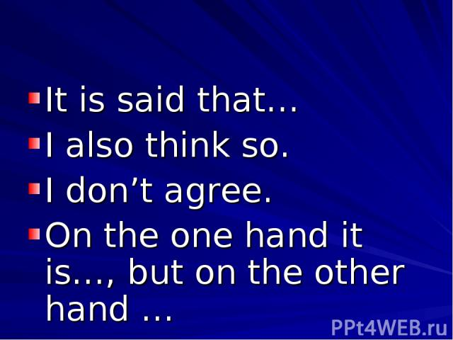 It is said that… I also think so. I don't agree. On the one hand it is…, but on the other hand …