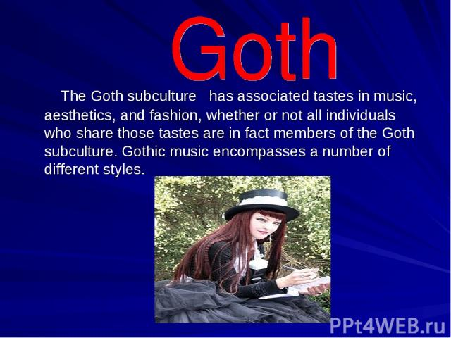 The Goth subculture has associated tastes in music, aesthetics, and fashion, whether or not all individuals who share those tastes are in fact members of the Goth subculture. Gothic music encompasses a number of different styles.