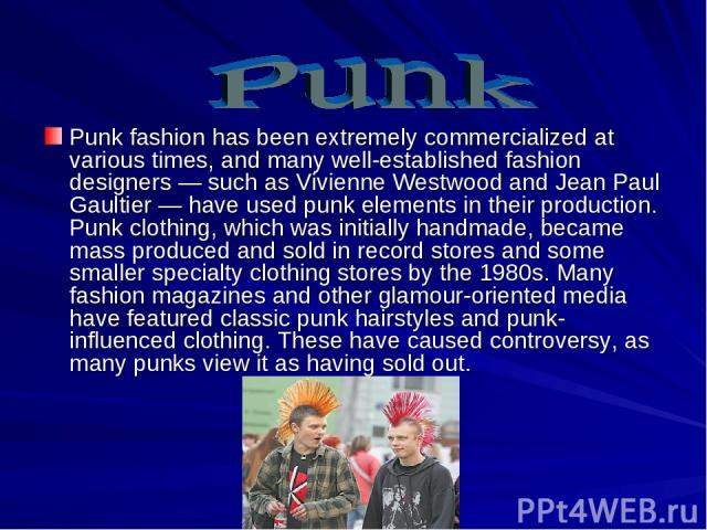 Punk fashion has been extremely commercialized at various times, and many well-established fashion designers — such as Vivienne Westwood and Jean Paul Gaultier — have used punk elements in their production. Punk clothing, which was initially handmad…