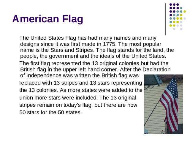 American Flag The United States Flag has had many names and many designs since it was first made in 1775. The most popular name is the Stars and Stripes. The flag stands for the land, the people, the government and the ideals of the United States. T…