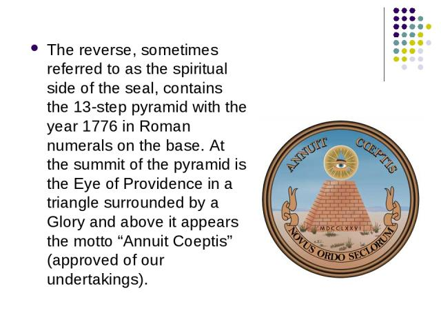 The reverse, sometimes referred to as the spiritual side of the seal, contains the 13-step pyramid with the year 1776 in Roman numerals on the base. At the summit of the pyramid is the Eye of Providence in a triangle surrounded by a Glory and above …