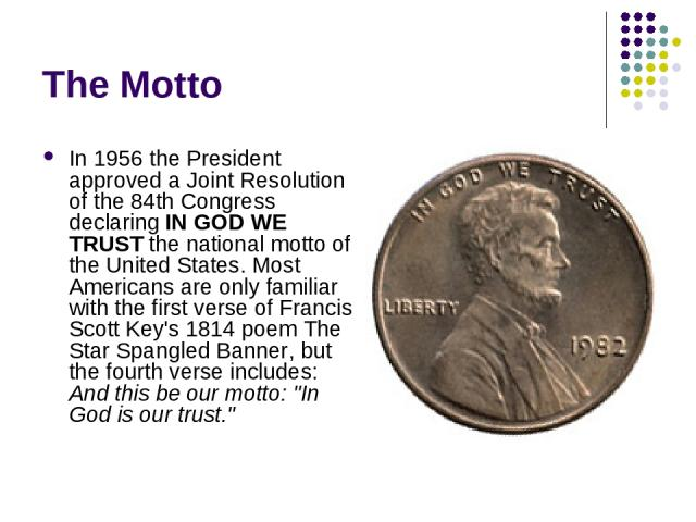 The Motto In 1956 the President approved a Joint Resolution of the 84th Congress declaring IN GOD WE TRUST the national motto of the United States. Most Americans are only familiar with the first verse of Francis Scott Key's 1814 poem The Star Spang…