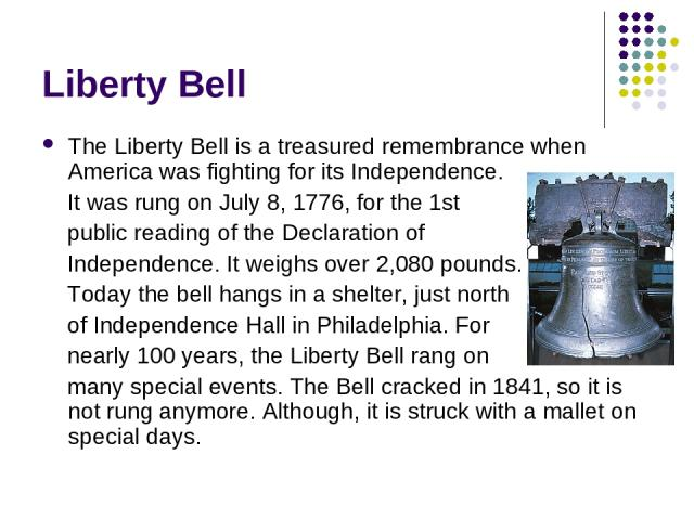 Liberty Bell The Liberty Bell is a treasured remembrance when America was fighting for its Independence. It was rung on July 8, 1776, for the 1st public reading of the Declaration of Independence. It weighs over 2,080 pounds. Today the bell hangs in…