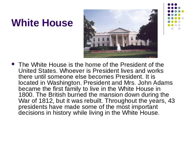 White House The White House is the home of the President of the United States. Whoever is President lives and works there until someone else becomes President. It is located in Washington. President and Mrs. John Adams became the first family to liv…