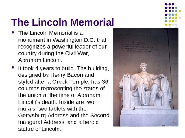 The Lincoln Memorial The Lincoln Memorial is a monument in Washington D.C. that recognizes a powerful leader of our country during the Civil War, Abraham Lincoln. It took 4 years to build. The building, designed by Henry Bacon and styled after a Gre…