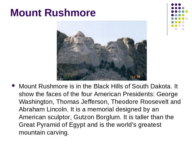 Mount Rushmore Mount Rushmore is in the Black Hills of South Dakota. It show the faces of the four American Presidents: George Washington, Thomas Jefferson, Theodore Roosevelt and Abraham Lincoln. It is a memorial designed by an American sculptor, G…
