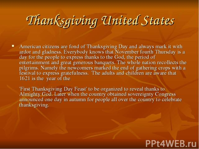 Thanksgiving United States American citizens are fond of Thanksgiving Day and always mark it with ardor and gladness. Everybody knows that November fourth Thursday is a day for the people to express thanks to the God, the period of entertainment and…