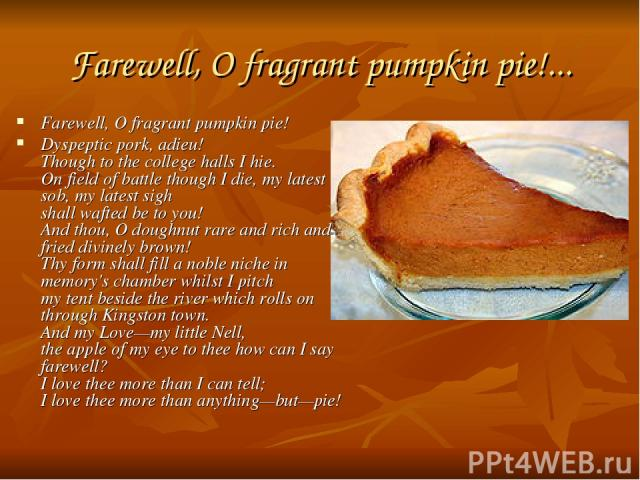 Farewell, O fragrant pumpkin pie!... Farewell, O fragrant pumpkin pie! Dyspeptic pork, adieu! Though to the college halls I hie. On field of battle though I die, my latest sob, my latest sigh shall wafted be to you! And thou, O doughnut rare and ric…