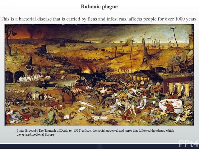 Bubonic plague This is a bacterial disease that is carried by fleas and infest rats, affects people for over 1000 years.
