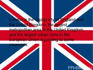 London is the capital city of England and the United Kingdom, the largest metrop