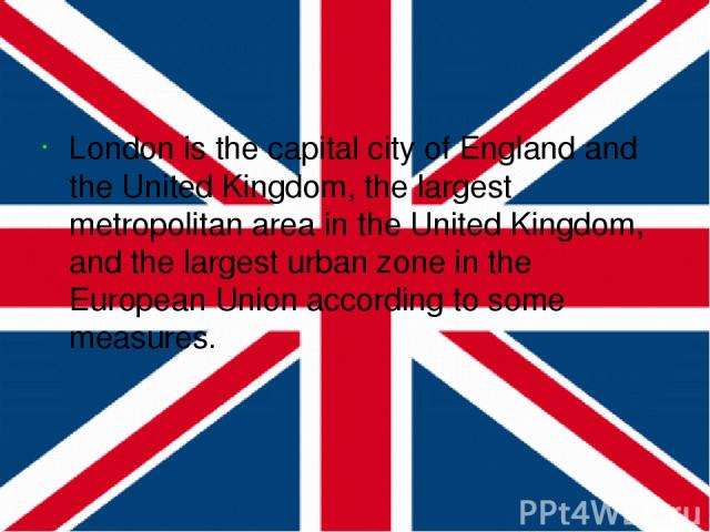London is the capital city of England and the United Kingdom, the largest metropolitan area in the United Kingdom, and the largest urban zone in the European Union according to some measures.