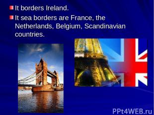 It borders Ireland. It sea borders are France, the Netherlands, Belgium, Scandin