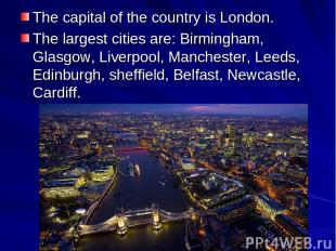 The capital of the country is London. The largest cities are: Birmingham, Glasgo