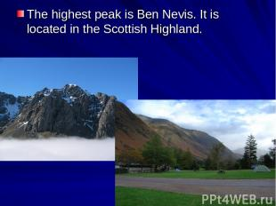 The highest peak is Ben Nevis. It is located in the Scottish Highland.