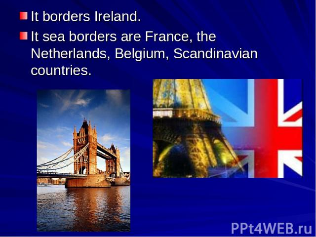 It borders Ireland. It sea borders are France, the Netherlands, Belgium, Scandinavian countries.