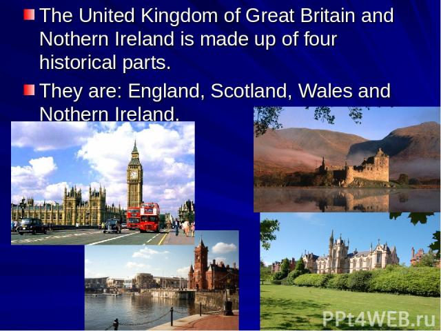 The United Kingdom of Great Britain and Nothern Ireland is made up of four historical parts. They are: England, Scotland, Wales and Nothern Ireland.