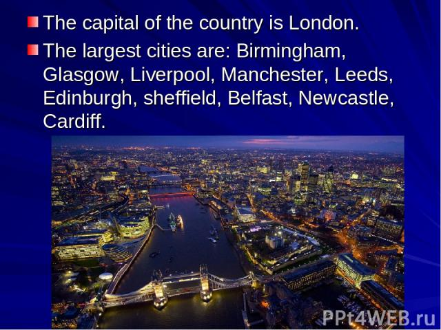 The capital of the country is London. The largest cities are: Birmingham, Glasgow, Liverpool, Manchester, Leeds, Edinburgh, sheffield, Belfast, Newcastle, Cardiff.