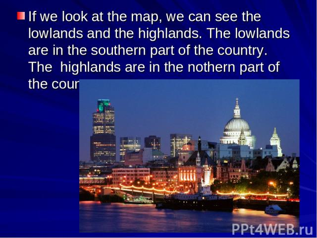 If we look at the map, we can see the lowlands and the highlands. The lowlands are in the southern part of the country. The highlands are in the nothern part of the country.