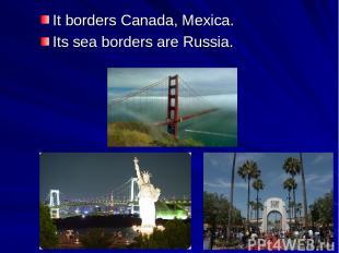 It borders Canada, Mexica. Its sea borders are Russia.