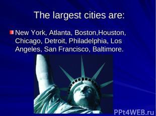 The largest cities are: New York, Atlanta, Boston,Houston, Chicago, Detroit, Phi