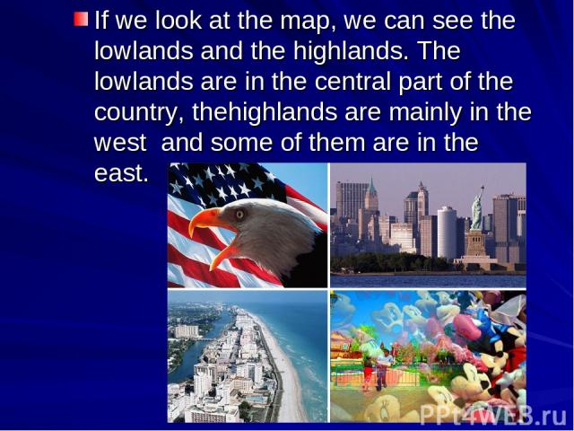 If we look at the map, we can see the lowlands and the highlands. The lowlands are in the central part of the country, thehighlands are mainly in the west and some of them are in the east.