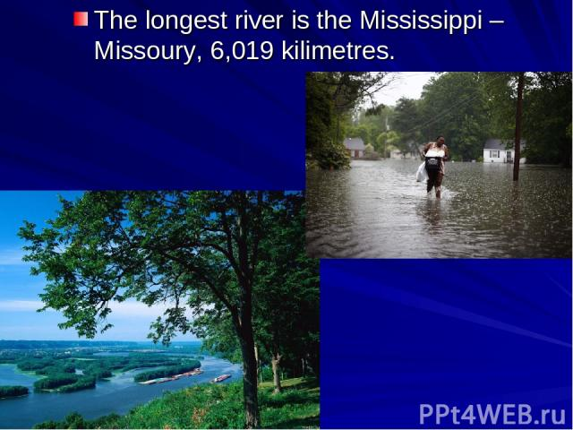 The longest river is the Mississippi – Missoury, 6,019 kilimetres.