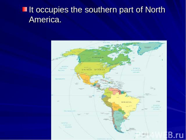 It occupies the southern part of North America.