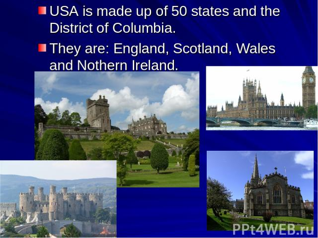 USA is made up of 50 states and the District of Columbia. They are: England, Scotland, Wales and Nothern Ireland.