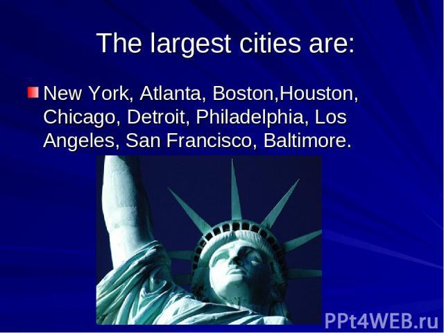 The largest cities are: New York, Atlanta, Boston,Houston, Chicago, Detroit, Philadelphia, Los Angeles, San Francisco, Baltimore.