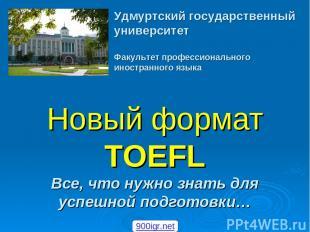 Новый формат TOEFL Все, что нужно знать для успешной подготовки… Удмуртский госу