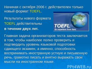 Начиная с октября 2006 г. действителен только новый формат TOEFL. Результаты нов