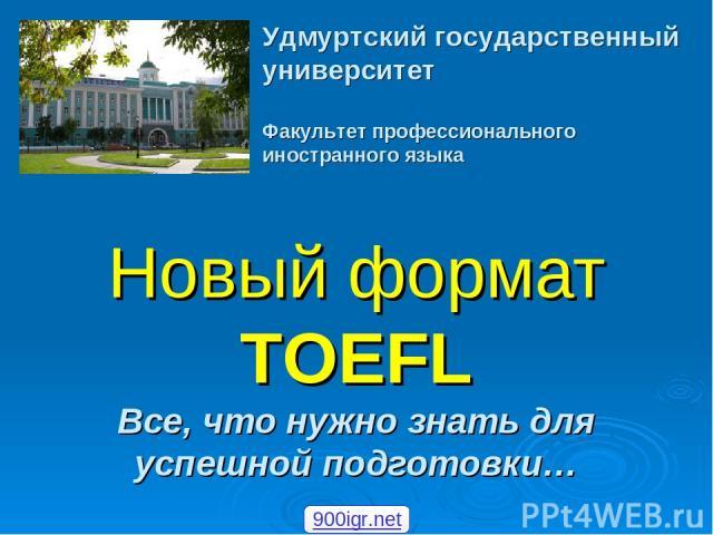 Новый формат TOEFL Все, что нужно знать для успешной подготовки… Удмуртский государственный университет Факультет профессионального иностранного языка 900igr.net