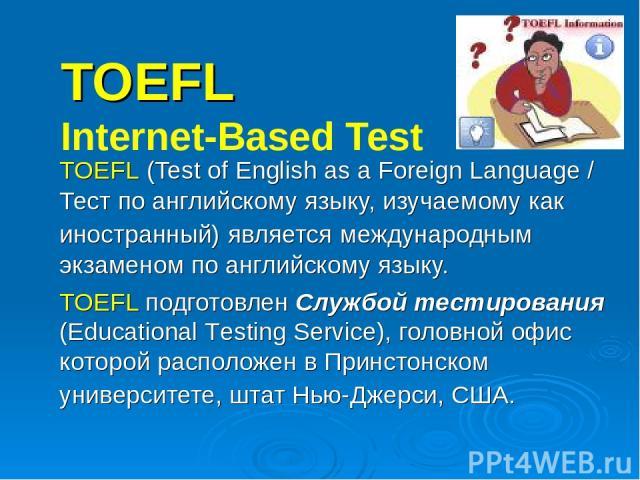 TOEFL Internet-Based Test TOEFL (Test of English as a Foreign Language / Тест по английскому языку, изучаемому как иностранный) является международным экзаменом по английскому языку. TOEFL подготовлен Службой тестирования (Educational Testing Servic…
