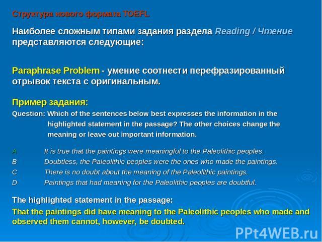 Структура нового формата TOEFL Наиболее сложным типами задания раздела Reading / Чтение представляются следующие: Paraphrase Problem - умение соотнести перефразированный отрывок текста с оригинальным. Пример задания: Question: Which of the sentences…