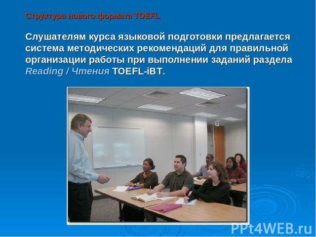 Структура нового формата TOEFL Слушателям курса языковой подготовки предлагается система методических рекомендаций для правильной организации работы при выполнении заданий раздела Reading / Чтения TOEFL-iBT.