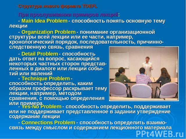 Структура нового формата TOEFL При прослушивании примеров лекций: - Main Idea Problem - способность понять основную тему лекции - Organization Problem - понимание организационной структуры всей лекции или ее части, например, хронологический порядок,…