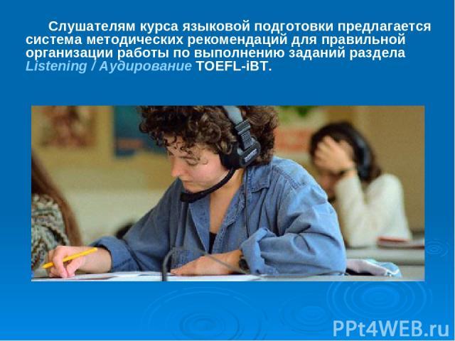 Слушателям курса языковой подготовки предлагается система методических рекомендаций для правильной организации работы по выполнению заданий раздела Listening / Аудирование TOEFL-iBT.