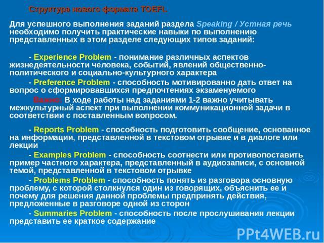 Структура нового формата TOEFL - Experience Problem - понимание различных аспектов жизнедеятельности человека, событий, явлений общественно-политического и социально-культурного характера - Preference Problem - способность мотивированно дать ответ н…