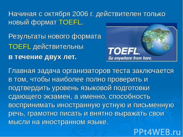 Начиная с октября 2006 г. действителен только новый формат TOEFL. Результаты нового формата TOEFL действительны в течение двух лет. Главная задача организаторов теста заключается в том, чтобы наиболее полно проверить и подтвердить уровень языковой п…