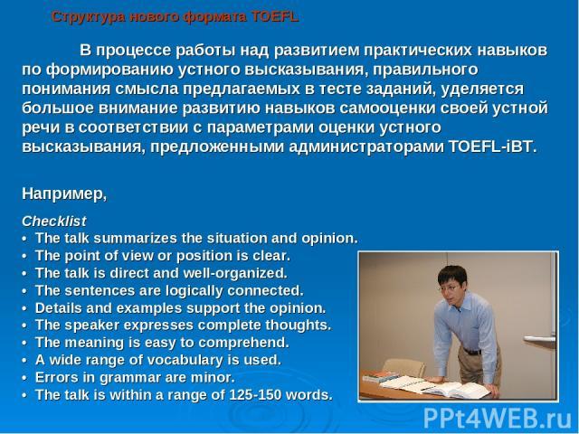 Структура нового формата TOEFL В процессе работы над развитием практических навыков по формированию устного высказывания, правильного понимания смысла предлагаемых в тесте заданий, уделяется большое внимание развитию навыков самооценки своей устной …