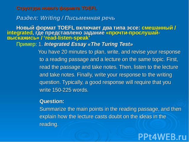 Структура нового формата TOEFL Раздел: Writing / Письменная речь Новый формат TOEFL включает два типа эссе: смешанный / integrated, где представлено задание «прочти-прослушай-выскажись» / 'read-listen-speak' Пример: 1. Integrated Essay «The Turing T…