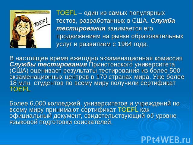 TOEFL – один из самых популярных тестов, разработанных в США. Служба тестирования занимается его продвижением на рынке образовательных услуг и развитием с 1964 года. В настоящее время ежегодно экзаменационная комиссия Службы тестирования Принстонско…