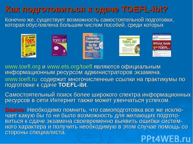 Как подготовиться к сдаче TOEFL-ibt? Конечно же, существует возможность самостоятельной подготовки, которая обусловлена большим числом пособий, среди которых www.toefl.org и www.ets.org/toefl являются официальным информационным ресурсом администрато…