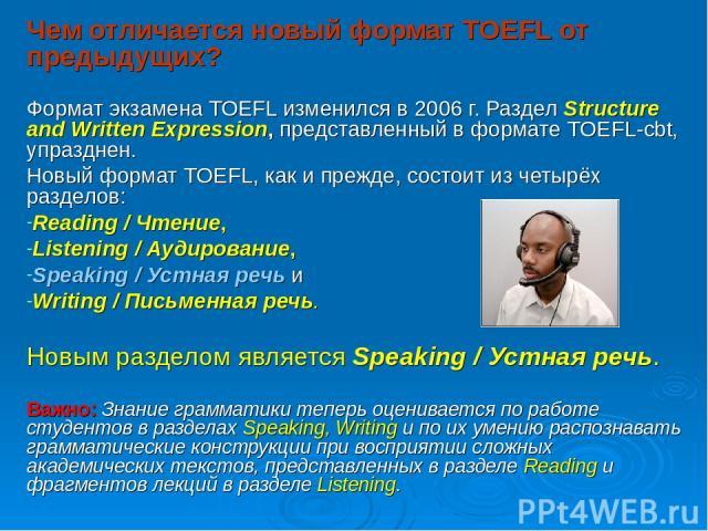 Чем отличается новый формат TOEFL от предыдущих? Формат экзамена TOEFL изменился в 2006 г. Раздел Structure and Written Expression, представленный в формате TOEFL-cbt, упразднен. Новый формат TOEFL, как и прежде, состоит из четырёх разделов: Reading…