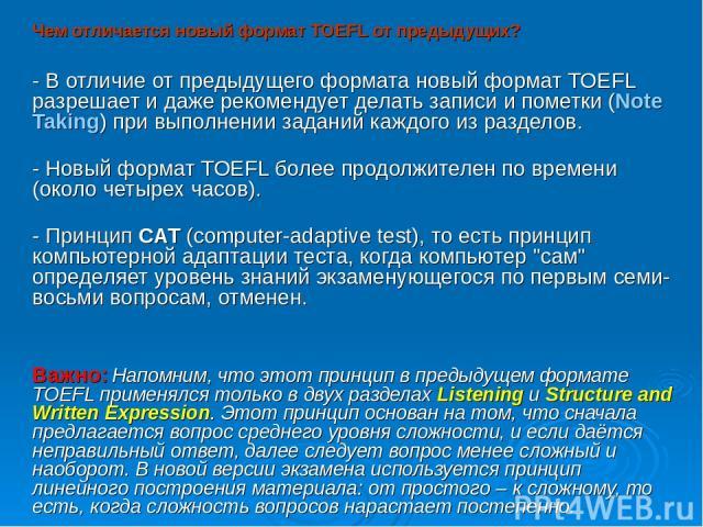 Чем отличается новый формат TOEFL от предыдущих? - В отличие от предыдущего формата новый формат TOEFL разрешает и даже рекомендует делать записи и пометки (Note Taking) при выполнении заданий каждого из разделов. - Новый формат TOEFL более продолжи…