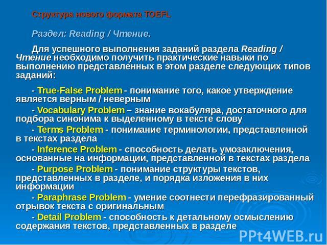 Структура нового формата TOEFL Раздел: Reading / Чтение. Для успешного выполнения заданий раздела Reading / Чтение необходимо получить практические навыки по выполнению представленных в этом разделе следующих типов заданий: - True-False Problem - по…
