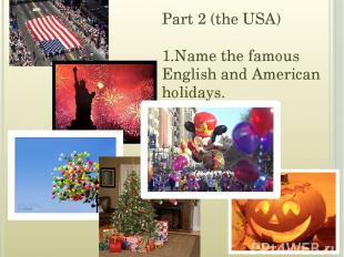 Part 2 (the USA) 1.Name the famous English and American holidays.